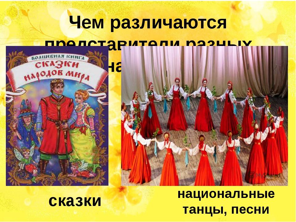 Чем различаются представители разных народов? сказки национальные танцы, песни