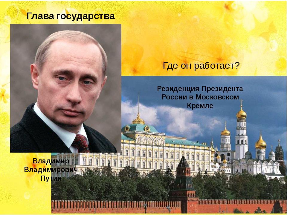 Глава государства Где он работает? Владимир Владимирович Путин Резиденция Пре...
