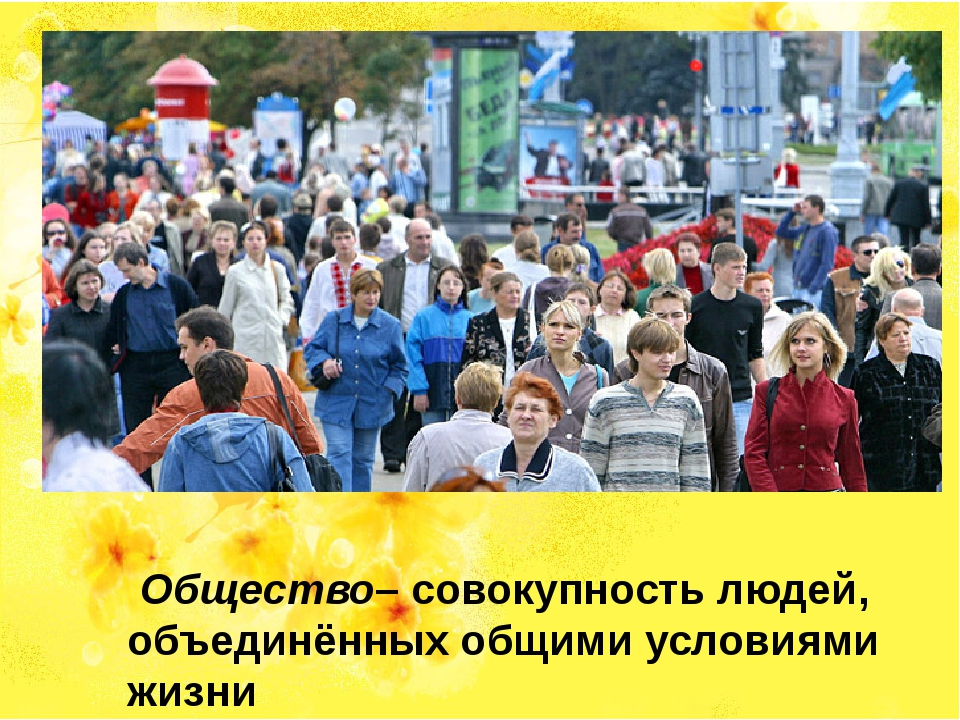 Общество– совокупность людей, объединённых общими условиями жизни