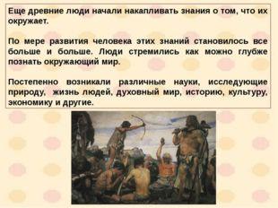 Еще древние люди начали накапливать знания о том, что их окружает. По мере р