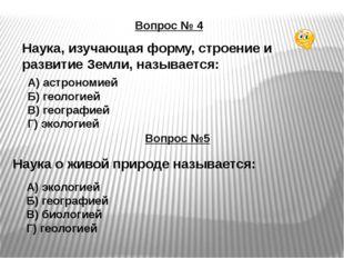 Вопрос № 4 Наука, изучающая форму, строение и развитие Земли, называется: А)