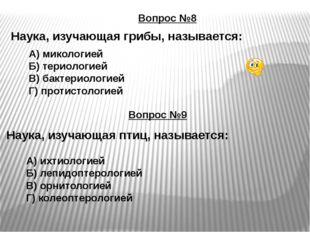 Вопрос №8 Наука, изучающая грибы, называется: Вопрос №9 Наука, изучающая птиц