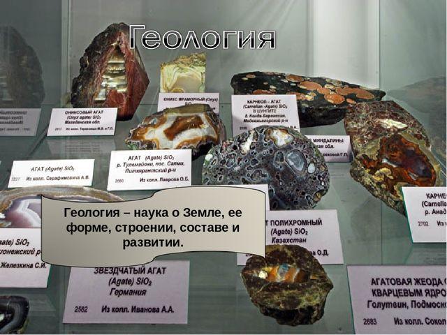 Геология – наука о Земле, ее форме, строении, составе и развитии.