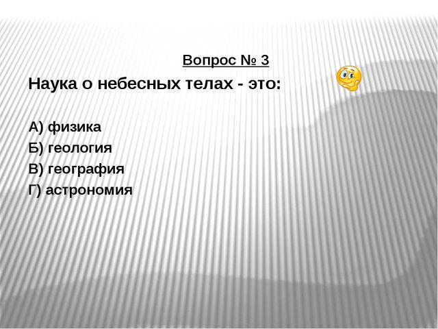 Вопрос № 3 Наука о небесных телах - это: А) физика Б) геология В) география Г...