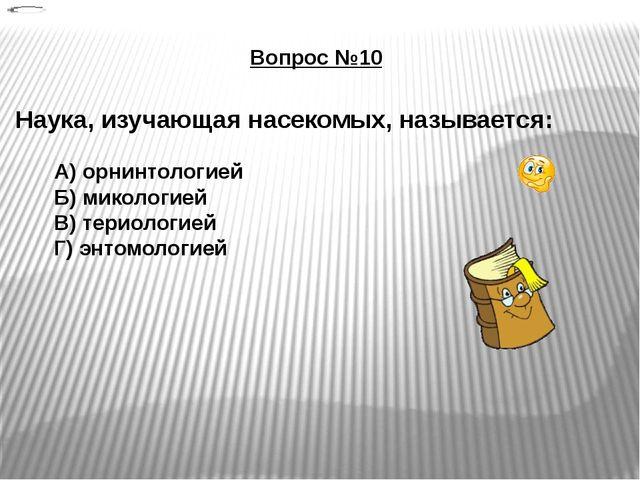 Вопрос №10 Наука, изучающая насекомых, называется: А) орнинтологией Б) миколо...