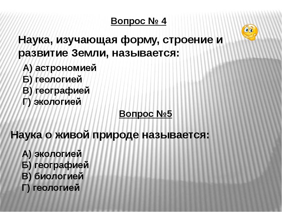 Вопрос № 4 Наука, изучающая форму, строение и развитие Земли, называется: А)...