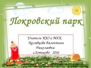 Покровский парк Учитель ИЗО и МХК Кулявцева Валентина Николаевна г.Хотьково 2