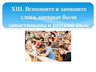 XIII. Вспомните и запишите слова, которые были заимствованы в русский язык из