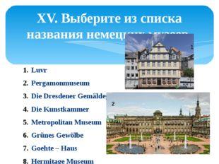 XV. Выберите из списка названия немецких музеев. Luvr Pergamonmuseum Die Dres