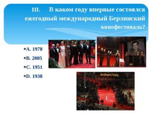 А. 1978 В. 2005 С. 1951 D. 1938 III. В каком году впервые состоялся ежегодный