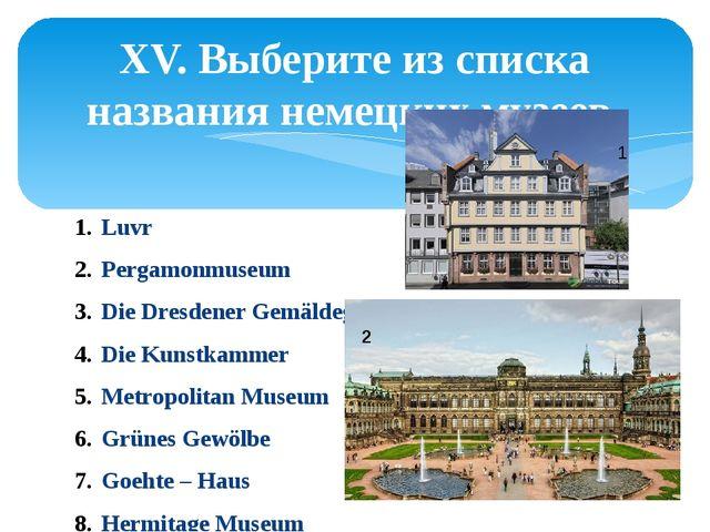 XV. Выберите из списка названия немецких музеев. Luvr Pergamonmuseum Die Dres...