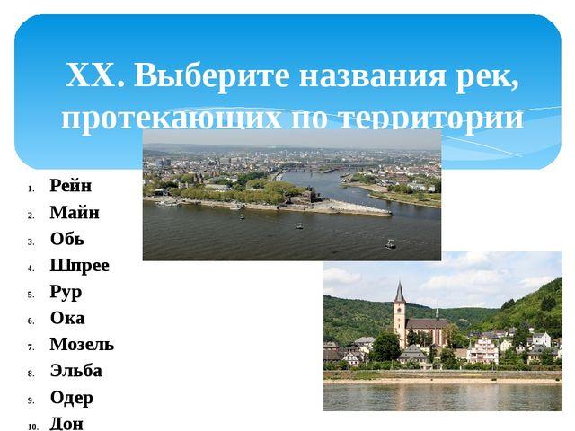 XX. Выберите названия рек, протекающих по территории Германии.  Рейн Майн Об...
