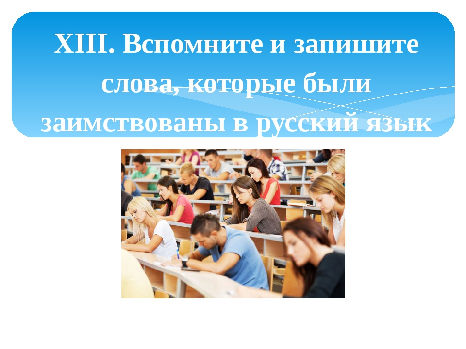 XIII. Вспомните и запишите слова, которые были заимствованы в русский язык из...