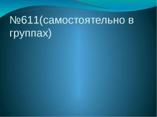 №611(самостоятельно в группах)
