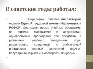 В советские годы работал: Перельман работал инспектором отдела Единой трудово
