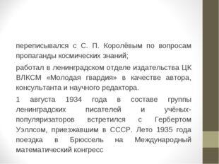 переписывался с С. П. Королёвым по вопросам пропаганды космических знаний; ра