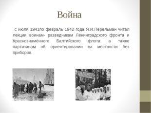 Война с июля 1941по февраль 1942 года Я.И.Перельман читал лекции воинам- разв