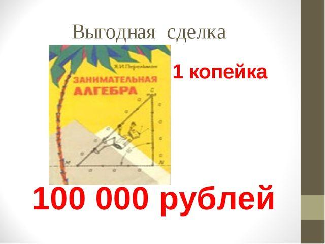 Выгодная сделка 1 копейка 100 000 рублей