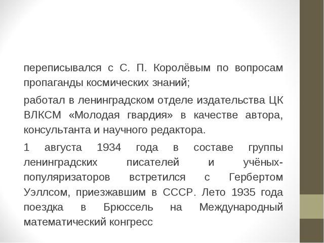 переписывался с С. П. Королёвым по вопросам пропаганды космических знаний; ра...