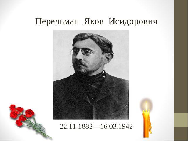 22.11.1882—16.03.1942 Перельман Яков Исидорович