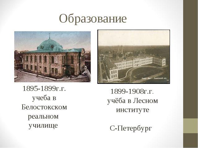 Образование 1895-1899г.г. учеба в Белостокском реальном училище 1899-1908г.г...