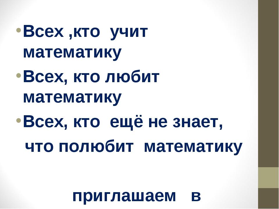 Всех ,кто учит математику Всех, кто любит математику Всех, кто ещё не знает,...