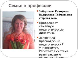 Семья в профессии Зайнуллина Екатерина Валерьевна (Гейман), моя старшая дочь.