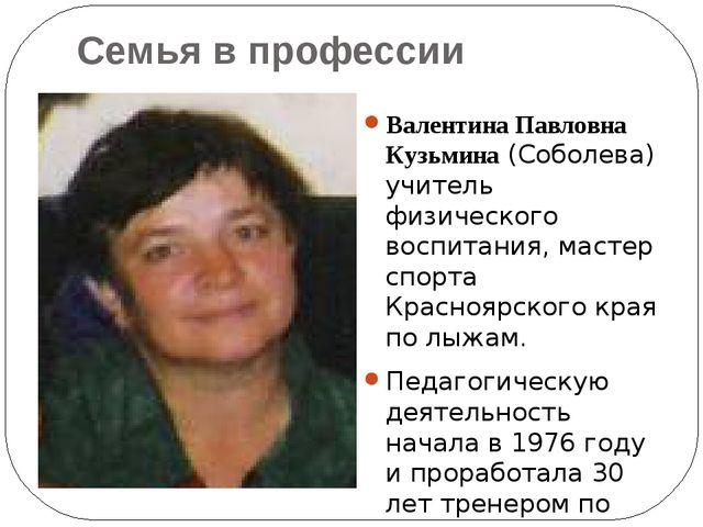 Семья в профессии Валентина Павловна Кузьмина (Соболева) учитель физического...