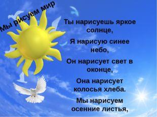 Ты нарисуешь яркое солнце, Я нарисую синее небо, Он нарисует свет в оконце, О