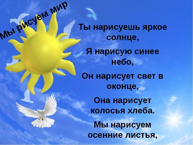 Ты нарисуешь яркое солнце, Я нарисую синее небо, Он нарисует свет в оконце, О...