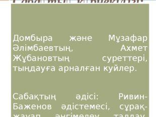Сабақтың көрнекілігі: Домбыра және Мұзафар Әлімбаевтың, Ахмет Жұбановтың сур