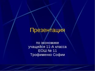 Презентация по экономике учащейся 11-А класса ЕОШ № 11 Трофименко Софии (C) П