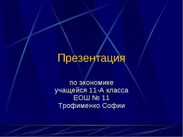 Презентация по экономике учащейся 11-А класса ЕОШ № 11 Трофименко Софии (C) П...