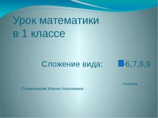 Урок математики в 1 классе Сложение вида: +6,7,8,9 Учитель Стаканчикова Жанна