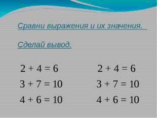 Сравни выражения и их значения. Сделай вывод. 2 + 4 = 6 2 + 4 = 6 3 + 7 = 10