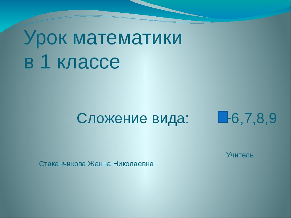 Урок математики в 1 классе Сложение вида: +6,7,8,9 Учитель Стаканчикова Жанна...