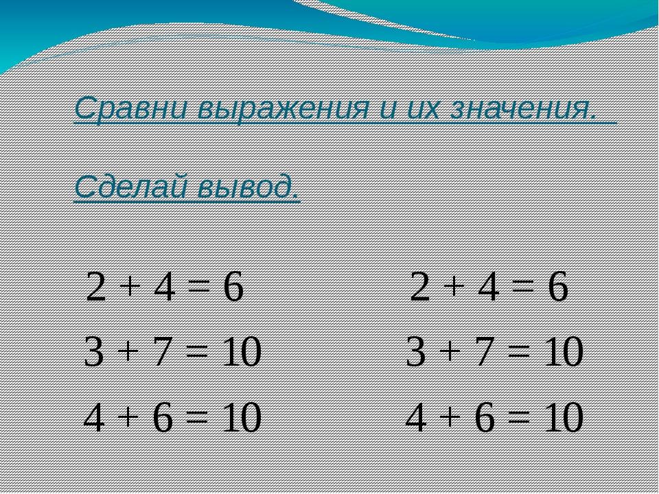 Сравни выражения и их значения. Сделай вывод. 2 + 4 = 6 2 + 4 = 6 3 + 7 = 10...