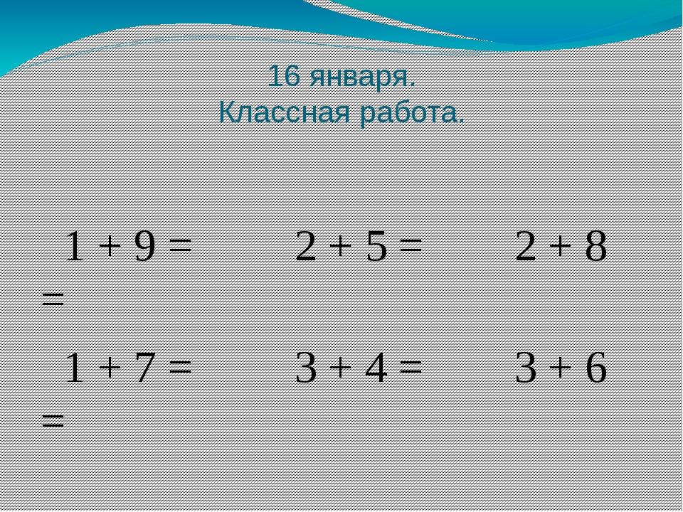 16 января. Классная работа. 1 + 9 = 2 + 5 = 2 + 8 = 1 + 7 = 3 + 4 = 3 + 6 =