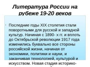 Литература России на рубеже 19-20 веков Общая характеристика периода Последни