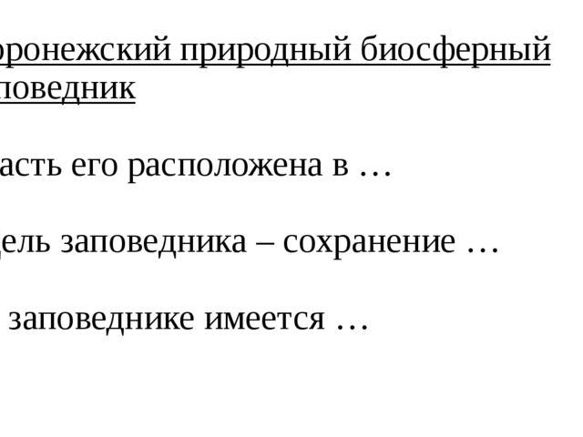 Воронежский природный биосферный заповедник -Часть его расположена в … -Цель...