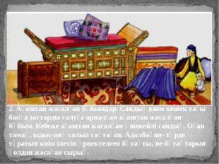 2. Ағаштан жасалған бұйымдар. Сандық киім кешек тағы басқа заттарды салуға ар