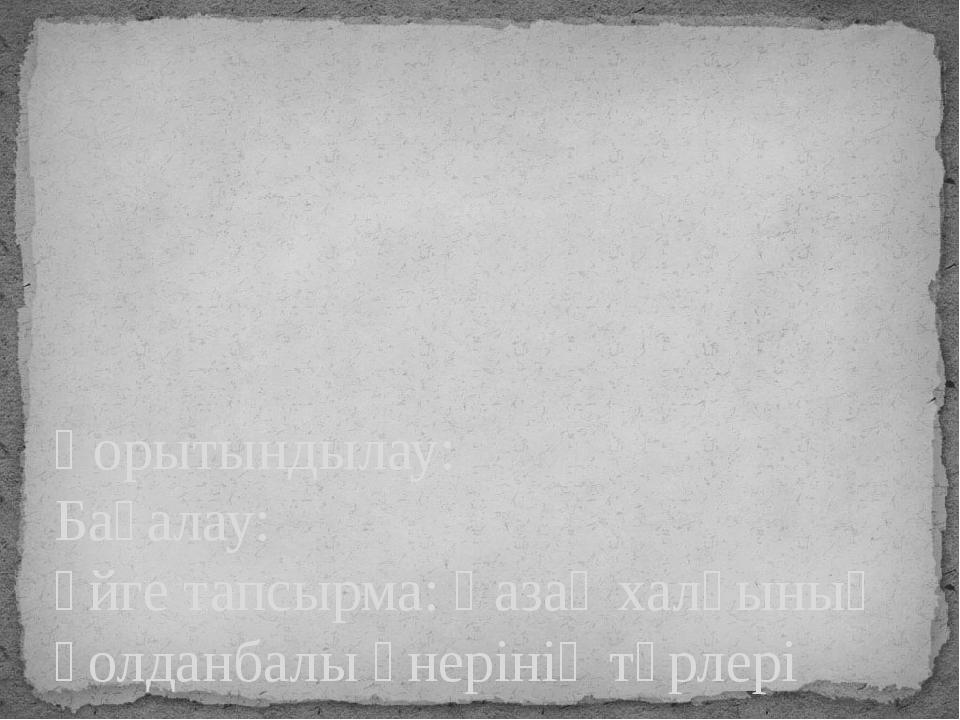 Қорытындылау: Бағалау: Үйге тапсырма: Қазақ халқының қолданбалы өнерінің түр...