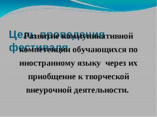 Цель проведения фестиваля Развитие коммуникативной компетенции обучающихся п