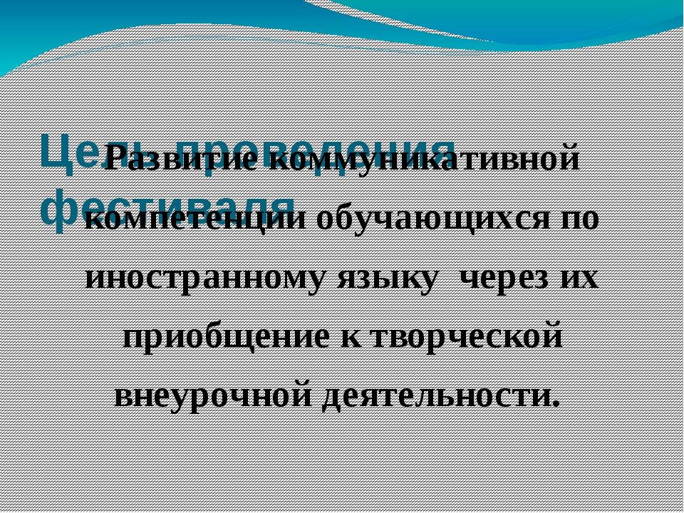 Цель проведения фестиваля Развитие коммуникативной компетенции обучающихся п...