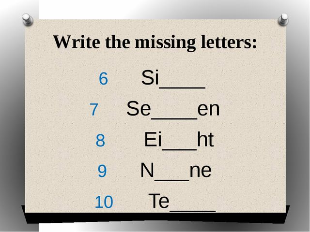 Write the missing letters: Si____ Se____en Ei___ht N___ne Te____