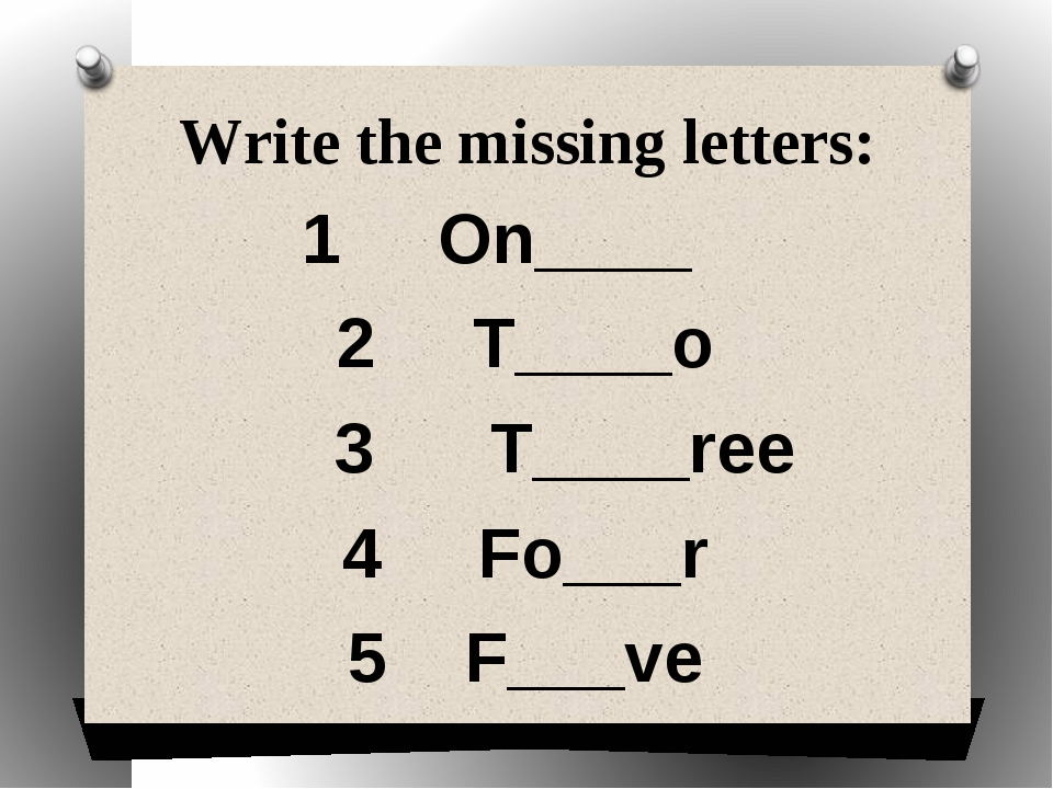 Write the missing letters: 1 On____ 2 T____o 3 T____ree 4 Fo___r 5 F___ve