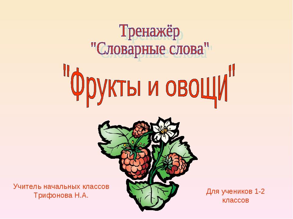 Учитель начальных классов Трифонова Н.А. Для учеников 1-2 классов