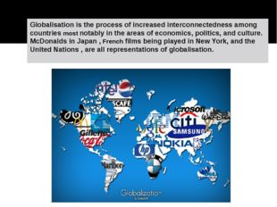 Globalisation is the process of increased interconnectedness among countries