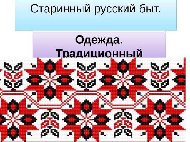 Старинный русский быт. Одежда. Традиционный костюм, обувь крестьян и бояр.