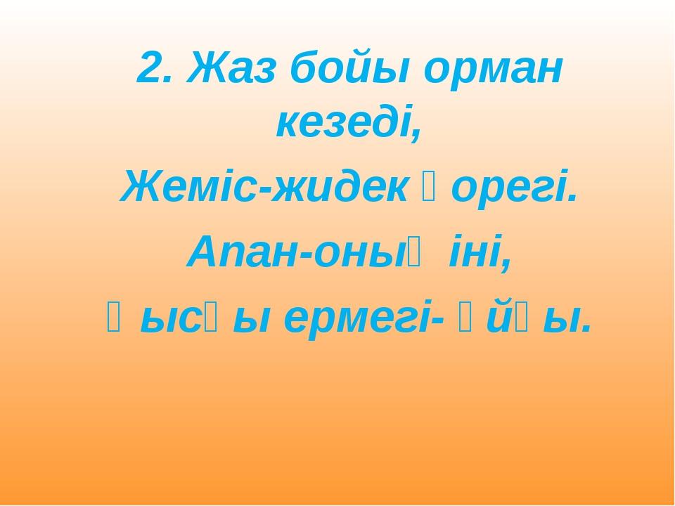 2. Жаз бойы орман кезеді, Жеміс-жидек қорегі. Апан-оның іні, Қысқы ермегі...
